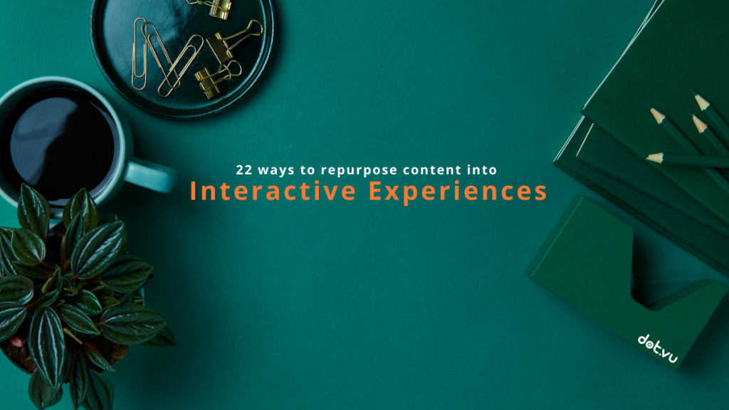 22 ways to repurpose content into Interactive Experiences