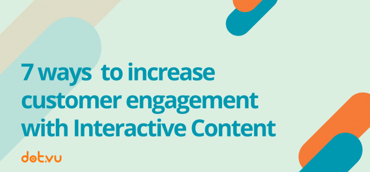7 Ways to Increase Customer Engagement with Interactive Content